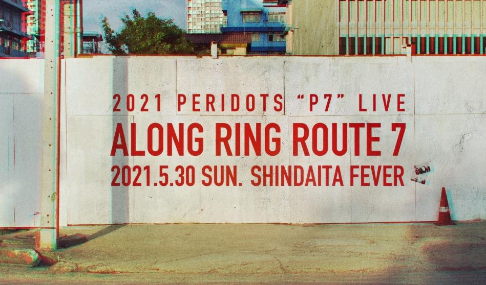 "2021 PERIDOTS ""P7"" LIVE  「ALONG RING ROUTE 7」開催決定※2021.4.17詳細追記"